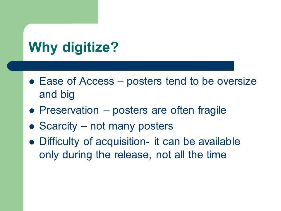 Why digitize? Ease of Access – posters tend to be oversize and big Preservation – posters are often fragile Scarcity – not many posters Difficulty of