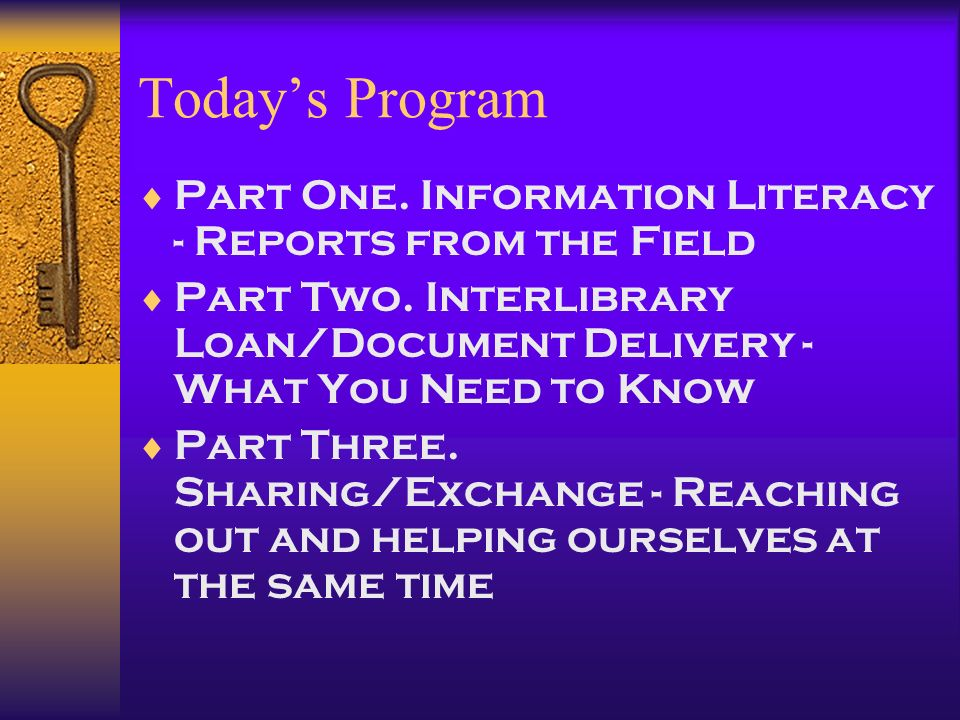Todays Program Part One. Information Literacy - Reports from the Field Part Two. Interlibrary Loan/Document Delivery - What You Need to Know Part Thre
