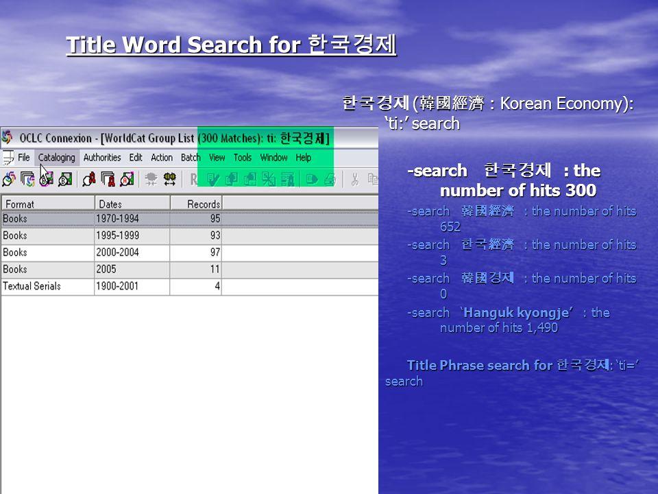 Title Word Search for Title Word Search for ( : Korean Economy): ti: search ( : Korean Economy): ti: search -search : the number of hits 300 -search : the number of hits 652 -search : the number of hits 3 -search : the number of hits 0 -search Hanguk kyongje : the number of hits 1,490 Title Phrase search for : ti= search