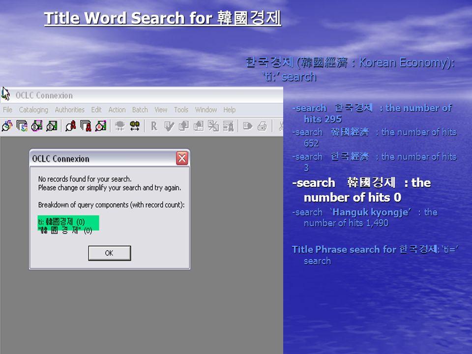 Title Word Search for Title Word Search for ( : Korean Economy): ti: search ( : Korean Economy): ti: search -search : the number of hits 295 -search : the number of hits 652 -search : the number of hits 3 -search : the number of hits 0 -search Hanguk kyongje : the number of hits 1,490 Title Phrase search for : ti= search