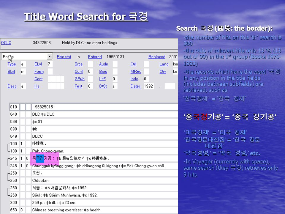 Title Word Search for Title Word Search for Search ( : the border): -the number of hits on this ti: search is 360 -the ratio of relevant hits only 13 % (13 out of 99) in the 1 st group (Books 1970- 1993) -the records which have the word in any position in the title fields (includes between subfields) are retrieved, such as =, =, etc.