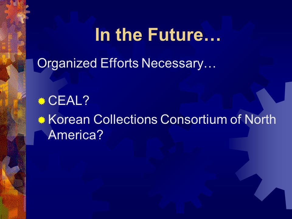 In the Future… Organized Efforts Necessary… CEAL? Korean Collections Consortium of North America?