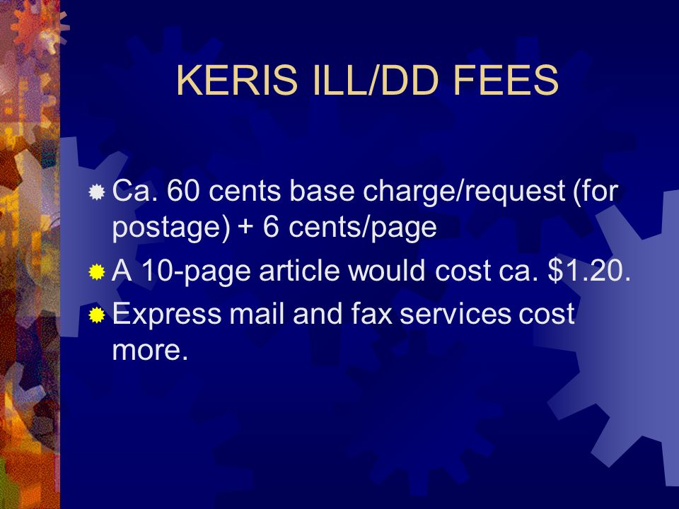 KERIS ILL/DD FEES Ca. 60 cents base charge/request (for postage) + 6 cents/page A 10-page article would cost ca. $1.20. Express mail and fax services