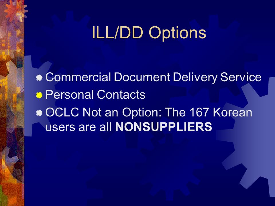 ILL/DD Options Commercial Document Delivery Service Personal Contacts OCLC Not an Option: The 167 Korean users are all NONSUPPLIERS