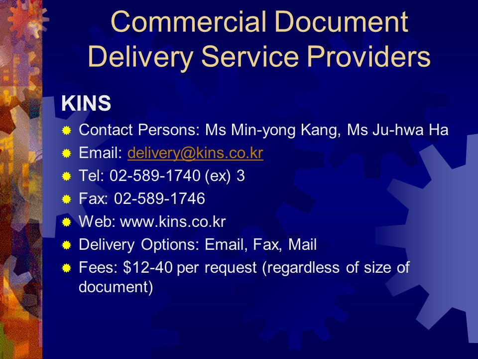 Commercial Document Delivery Service Providers KINS Contact Persons: Ms Min-yong Kang, Ms Ju-hwa Ha Email: delivery@kins.co.krdelivery@kins.co.kr Tel: