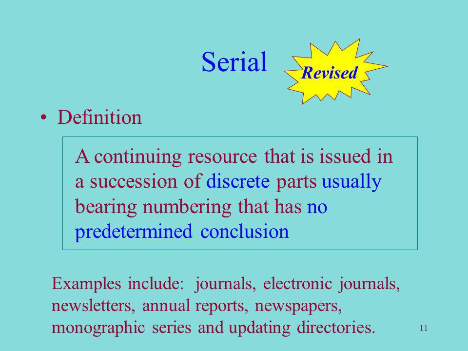 11 Serial Definition A continuing resource that is issued in a succession of discrete parts usually bearing numbering that has no predetermined conclusion Examples include: journals, electronic journals, newsletters, annual reports, newspapers, monographic series and updating directories.