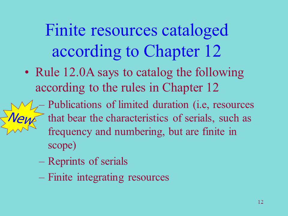 12 Finite resources cataloged according to Chapter 12 Rule 12.0A says to catalog the following according to the rules in Chapter 12 –Publications of limited duration (i.e, resources that bear the characteristics of serials, such as frequency and numbering, but are finite in scope) –Reprints of serials –Finite integrating resources New