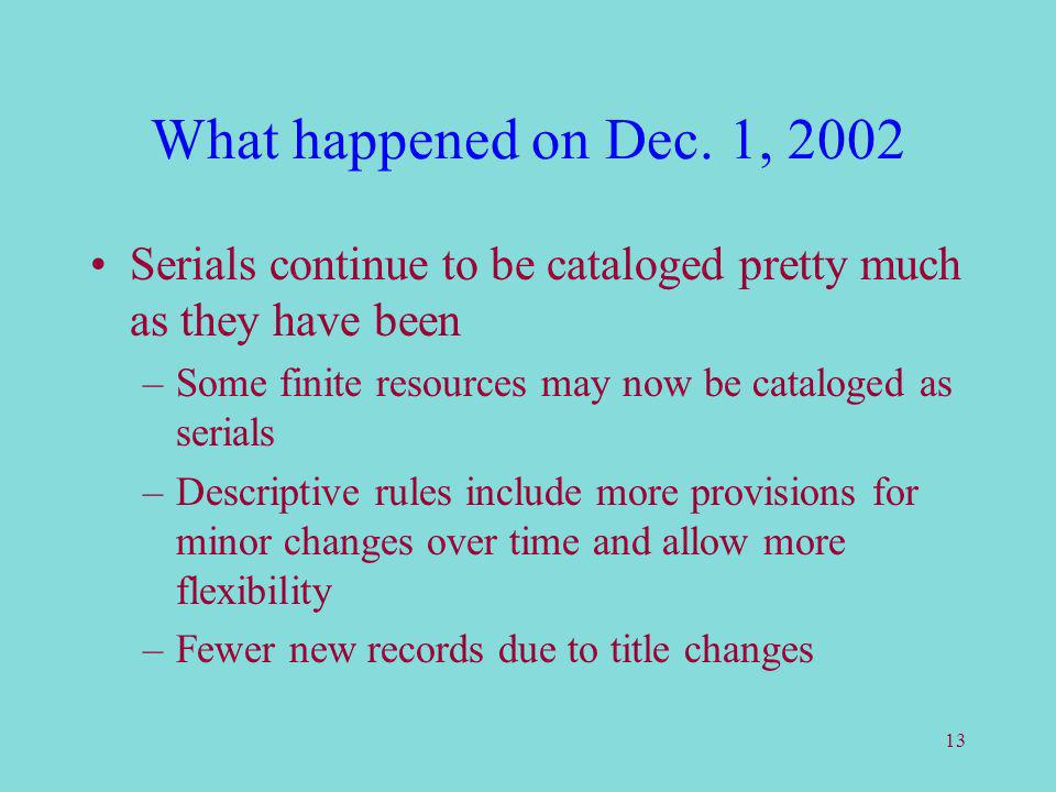 13 What happened on Dec. 1, 2002 Serials continue to be cataloged pretty much as they have been –Some finite resources may now be cataloged as serials