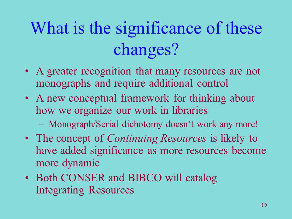 16 What is the significance of these changes? A greater recognition that many resources are not monographs and require additional control A new concep