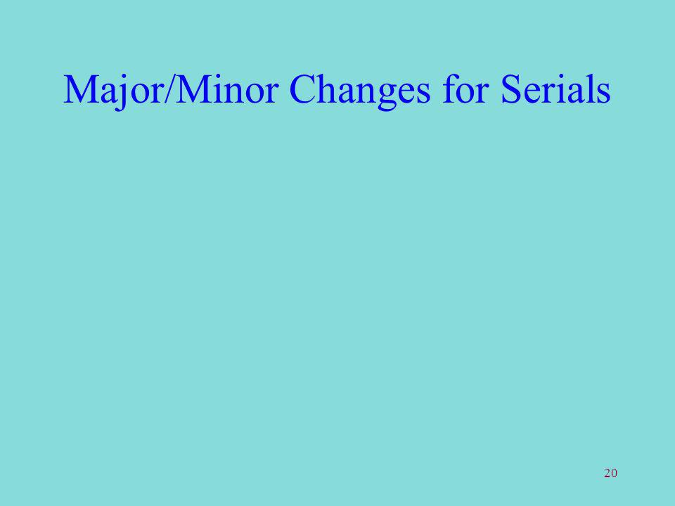 20 Major/Minor Changes for Serials