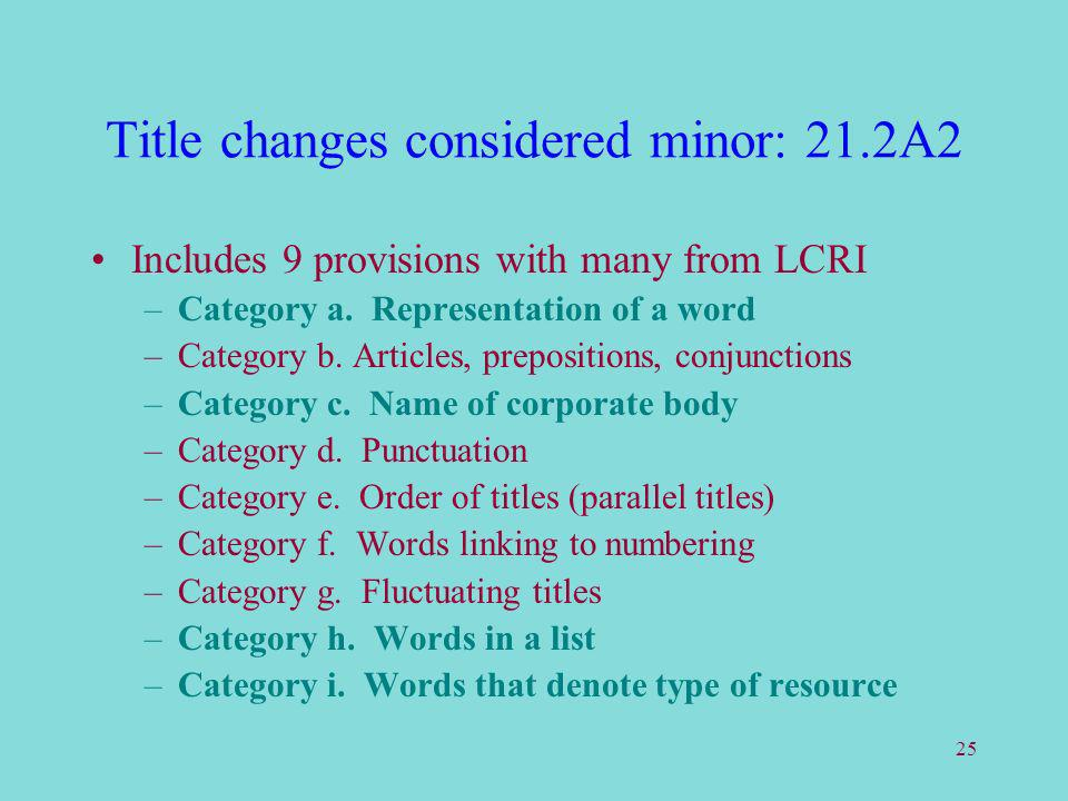 25 Title changes considered minor: 21.2A2 Includes 9 provisions with many from LCRI –Category a. Representation of a word –Category b. Articles, prepo