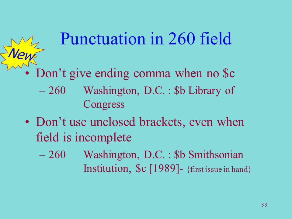 38 Punctuation in 260 field Dont give ending comma when no $c –260Washington, D.C. : $b Library of Congress Dont use unclosed brackets, even when fiel