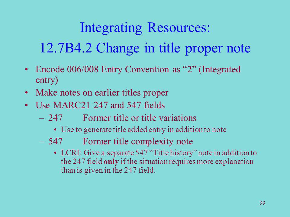 39 Integrating Resources: 12.7B4.2 Change in title proper note Encode 006/008 Entry Convention as 2 (Integrated entry) Make notes on earlier titles proper Use MARC21 247 and 547 fields –247Former title or title variations Use to generate title added entry in addition to note –547Former title complexity note LCRI: Give a separate 547 Title history note in addition to the 247 field only if the situation requires more explanation than is given in the 247 field.