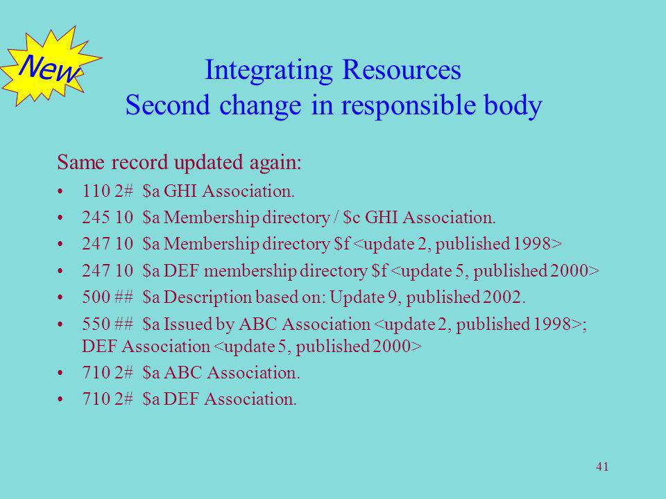 41 Integrating Resources Second change in responsible body Same record updated again: 110 2# $a GHI Association. 245 10 $a Membership directory / $c G