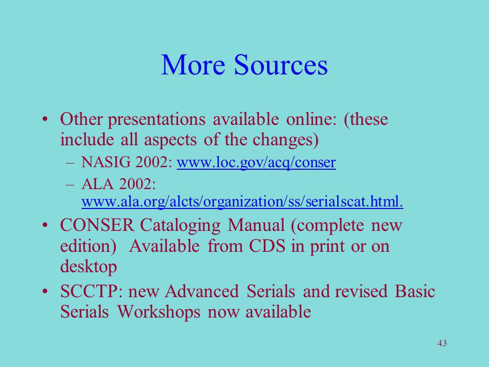 43 More Sources Other presentations available online: (these include all aspects of the changes) –NASIG 2002: www.loc.gov/acq/conserwww.loc.gov/acq/co