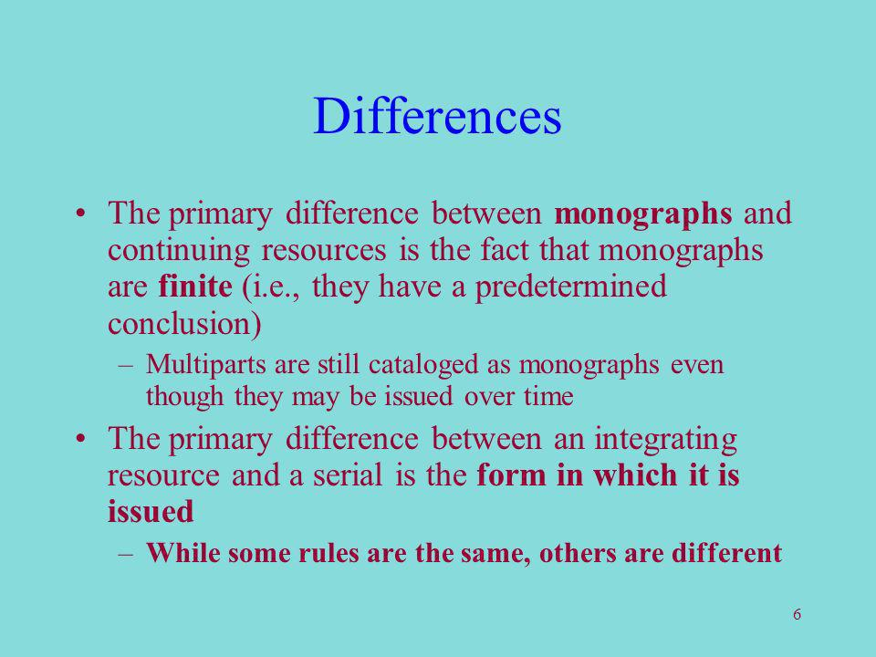 6 Differences The primary difference between monographs and continuing resources is the fact that monographs are finite (i.e., they have a predetermin