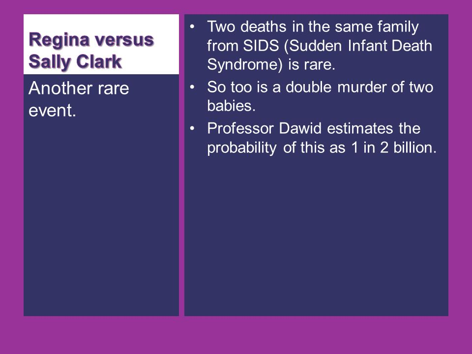 Another rare event. Two deaths in the same family from SIDS (Sudden Infant Death Syndrome) is rare.