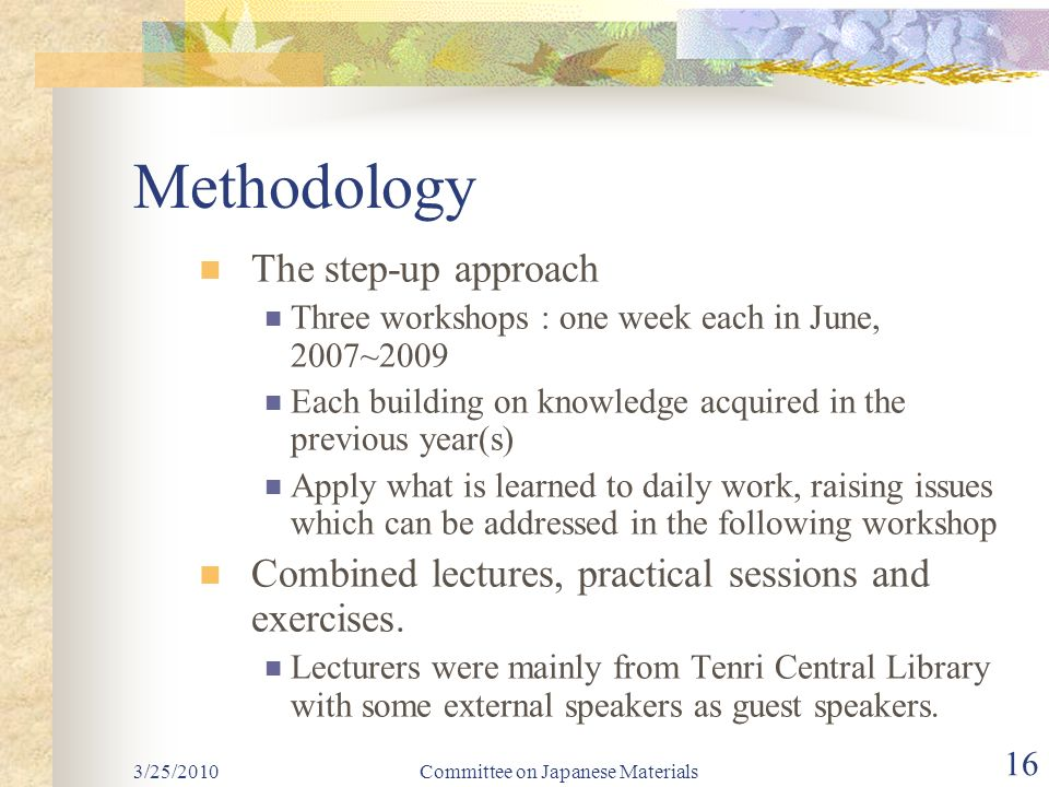 Committee on Japanese Materials 16 Methodology The step-up approach Three workshops : one week each in June, 2007~2009 Each building on knowledge acquired in the previous year(s) Apply what is learned to daily work, raising issues which can be addressed in the following workshop Combined lectures, practical sessions and exercises.