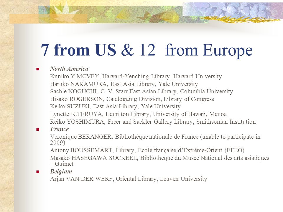 7 from US & 12 from Europe North America Kuniko Y MCVEY, Harvard-Yenching Library, Harvard University Haruko NAKAMURA, East Asia Library, Yale University Sachie NOGUCHI, C.