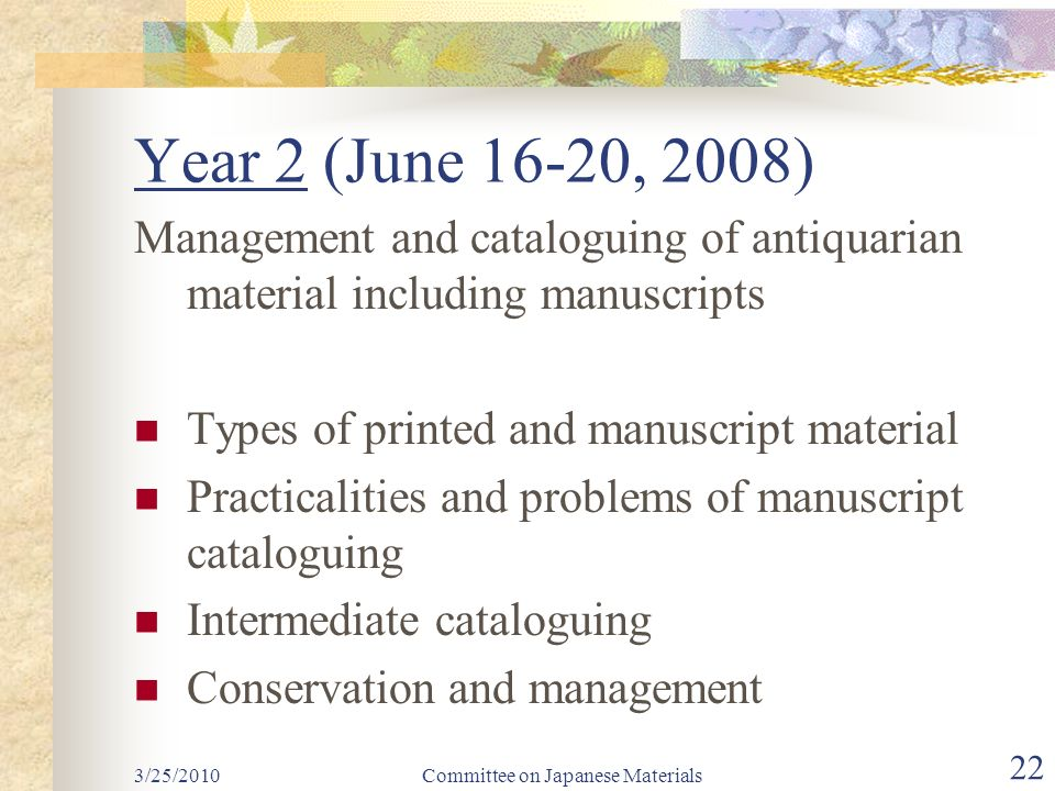 Year 2 (June 16-20, 2008) Management and cataloguing of antiquarian material including manuscripts Types of printed and manuscript material Practicalities and problems of manuscript cataloguing Intermediate cataloguing Conservation and management Committee on Japanese Materials 22 3/25/2010