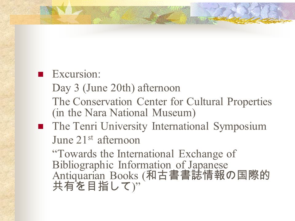 Excursion: Day 3 (June 20th) afternoon The Conservation Center for Cultural Properties (in the Nara National Museum) The Tenri University International Symposium June 21 st afternoon Towards the International Exchange of Bibliographic Information of Japanese Antiquarian Books ( )