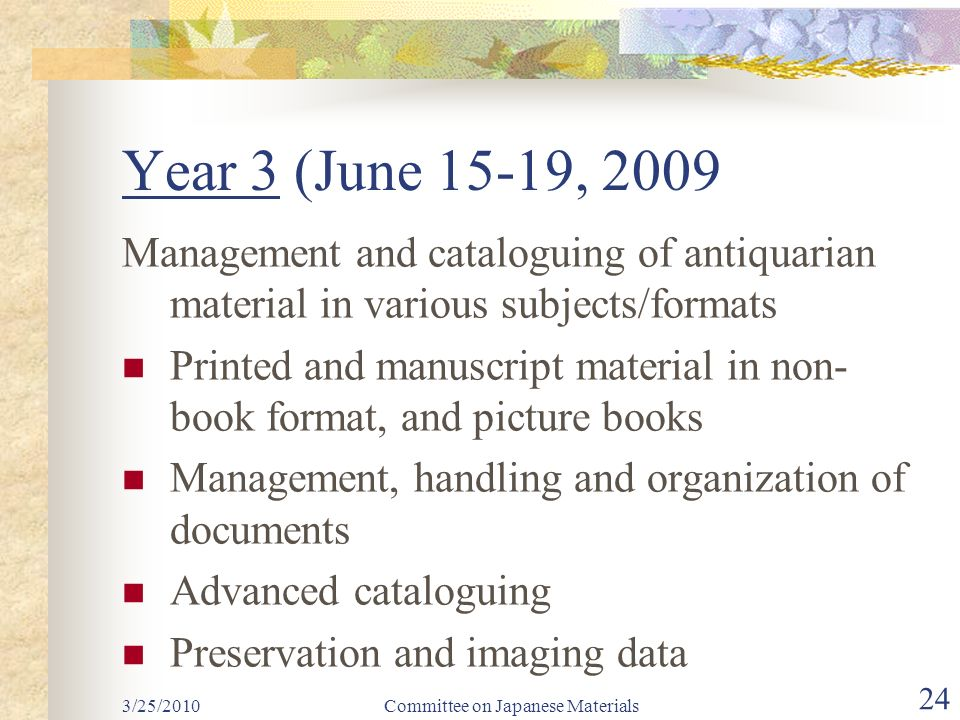 Year 3 (June 15-19, 2009 Management and cataloguing of antiquarian material in various subjects/formats Printed and manuscript material in non- book format, and picture books Management, handling and organization of documents Advanced cataloguing Preservation and imaging data Committee on Japanese Materials 24 3/25/2010