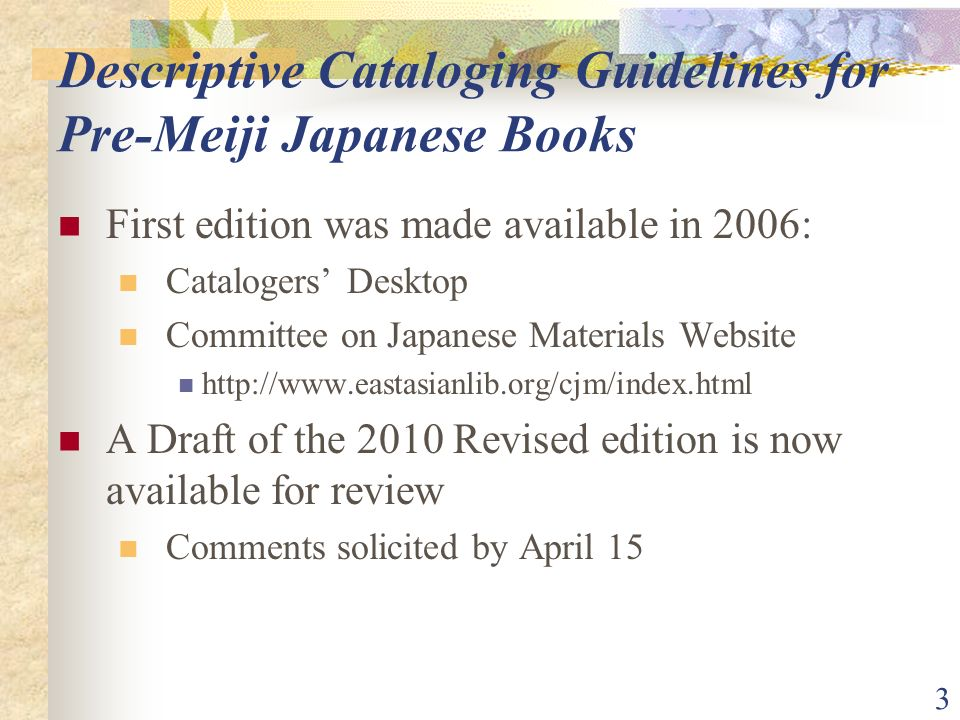 3 Descriptive Cataloging Guidelines for Pre-Meiji Japanese Books First edition was made available in 2006: Catalogers Desktop Committee on Japanese Materials Website http://www.eastasianlib.org/cjm/index.html A Draft of the 2010 Revised edition is now available for review Comments solicited by April 15
