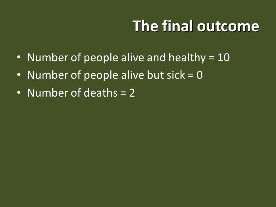The final outcome Number of people alive and healthy = 10 Number of people alive but sick = 0 Number of deaths = 2