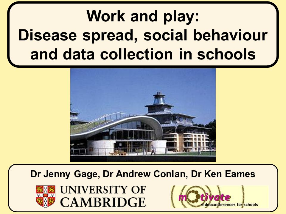 Work and play: Disease spread, social behaviour and data collection in schools Dr Jenny Gage, Dr Andrew Conlan, Dr Ken Eames