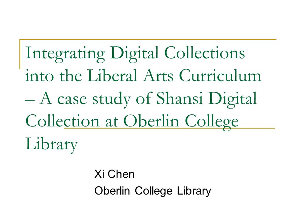 Integrating Digital Collections into the Liberal Arts Curriculum – A case study of Shansi Digital Collection at Oberlin College Library Xi Chen Oberlin College Library