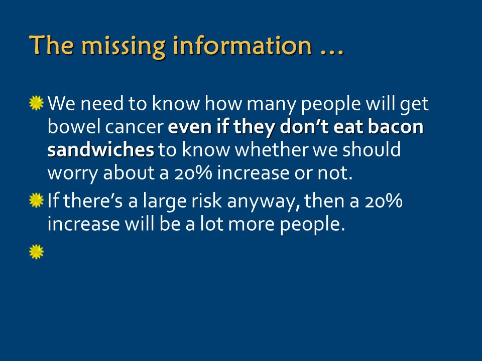 The missing information … even if they dont eat bacon sandwiches We need to know how many people will get bowel cancer even if they dont eat bacon sandwiches to know whether we should worry about a 20% increase or not.