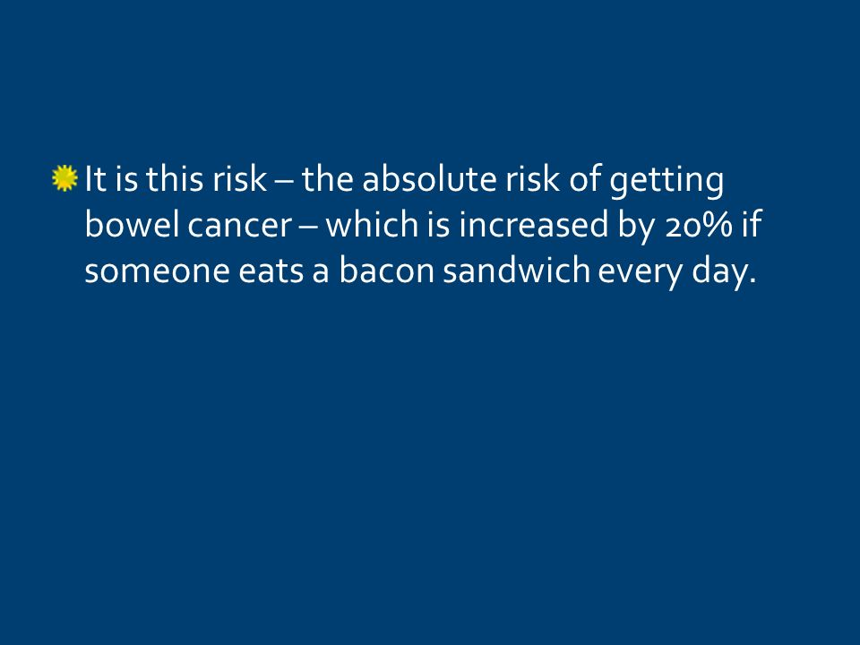 It is this risk – the absolute risk of getting bowel cancer – which is increased by 20% if someone eats a bacon sandwich every day.