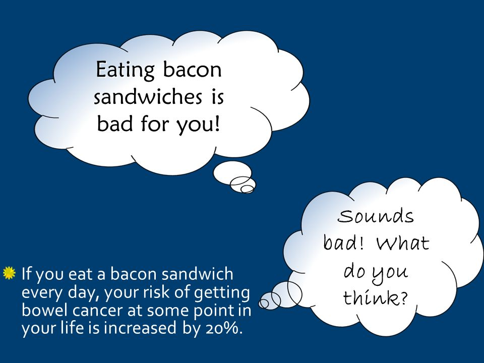 If you eat a bacon sandwich every day, your risk of getting bowel cancer at some point in your life is increased by 20%.