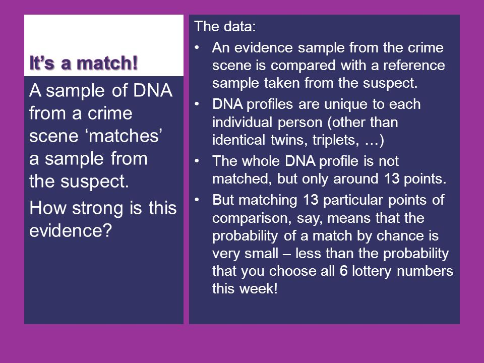 A sample of DNA from a crime scene matches a sample from the suspect. How strong is this evidence? The data: An evidence sample from the crime scene i