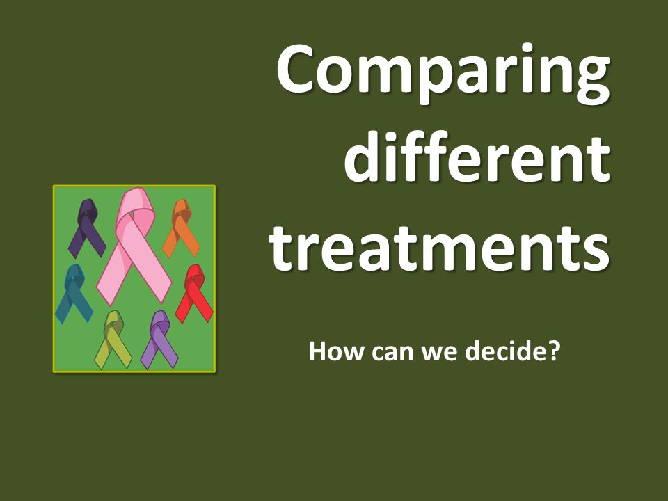Comparing different treatments How can we decide?