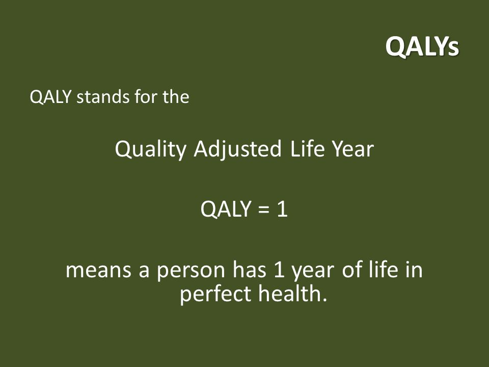 QALYs QALY stands for the Quality Adjusted Life Year QALY = 1 means a person has 1 year of life in perfect health.