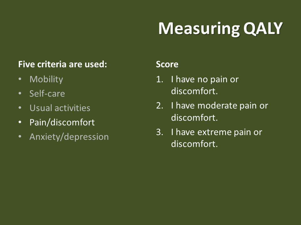 Measuring QALY Five criteria are used: Mobility Self-care Usual activities Pain/discomfort Anxiety/depression Score 1.I have no pain or discomfort.