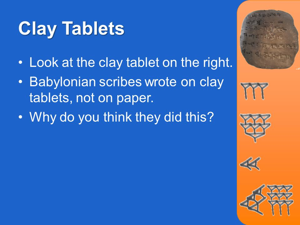 Clay Tablets Look at the clay tablet on the right. Babylonian scribes wrote on clay tablets, not on paper. Why do you think they did this?