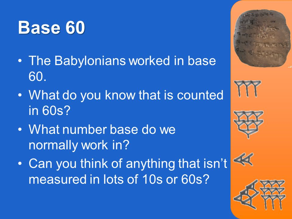 Base 60 The Babylonians worked in base 60. What do you know that is counted in 60s? What number base do we normally work in? Can you think of anything