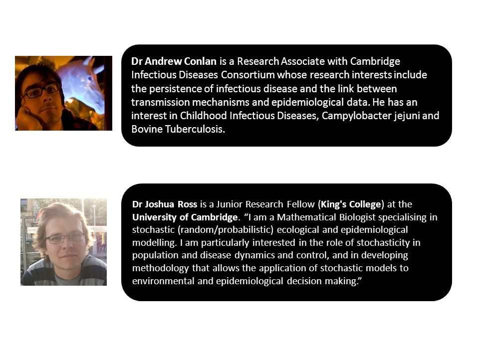 Dr Andrew Conlan is a Research Associate with Cambridge Infectious Diseases Consortium whose research interests include the persistence of infectious disease and the link between transmission mechanisms and epidemiological data.