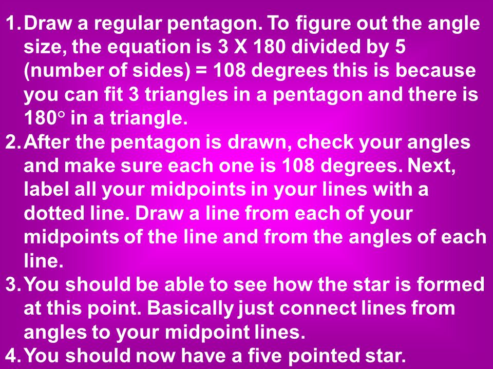 1. Draw a regular pentagon. To figure out the angle size, the equation is 3 X 180 divided by 5 (number of sides) = 108 degrees this is because you can