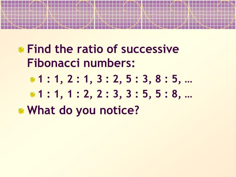 Find the ratio of successive Fibonacci numbers: 1 : 1, 2 : 1, 3 : 2, 5 : 3, 8 : 5, … 1 : 1, 1 : 2, 2 : 3, 3 : 5, 5 : 8, … What do you notice?
