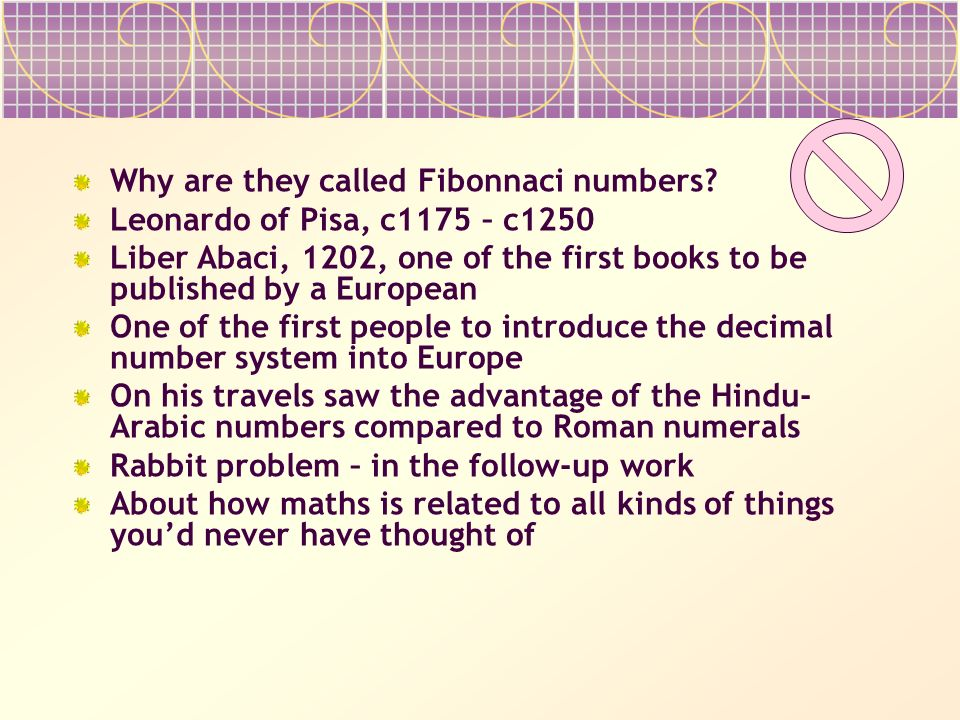 Why are they called Fibonnaci numbers? Leonardo of Pisa, c1175 – c1250 Liber Abaci, 1202, one of the first books to be published by a European One of