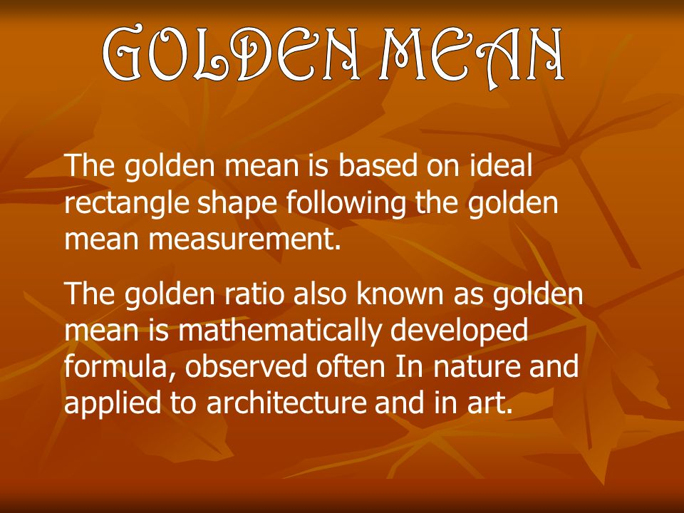 The golden mean is based on ideal rectangle shape following the golden mean measurement.