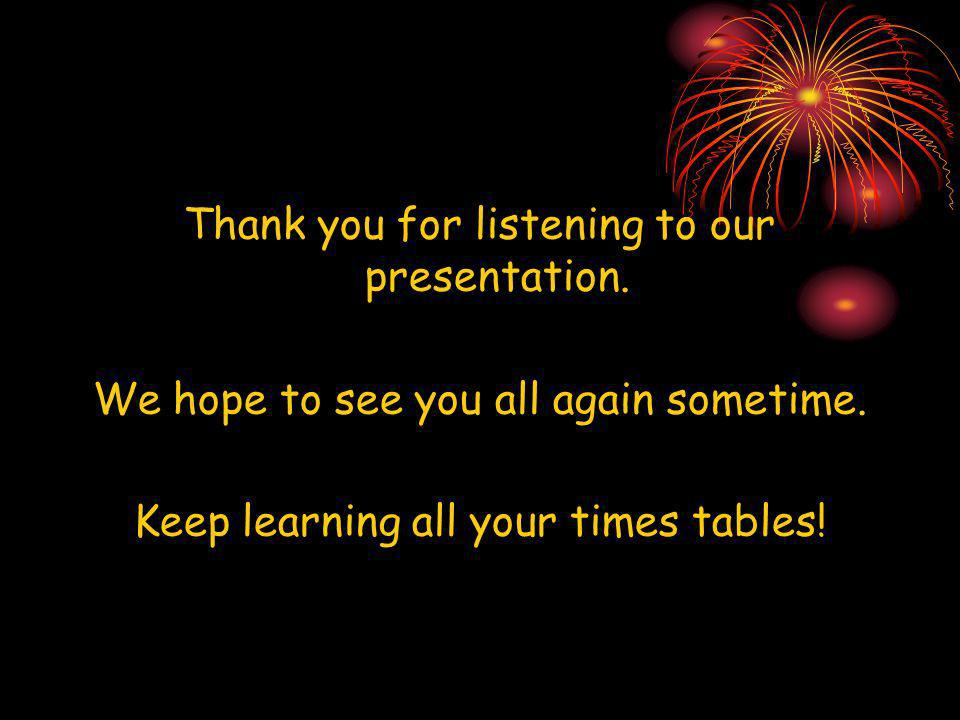 Thank you for listening to our presentation. We hope to see you all again sometime. Keep learning all your times tables!