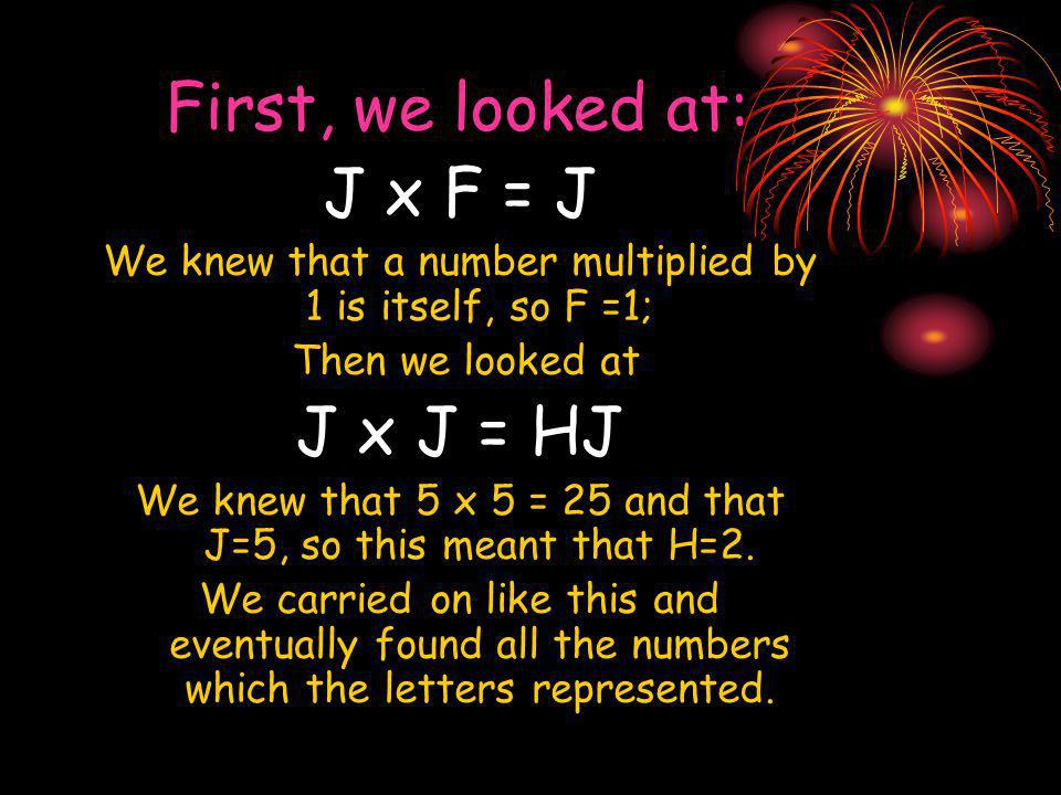 First, we looked at: J x F = J We knew that a number multiplied by 1 is itself, so F =1; Then we looked at J x J = HJ We knew that 5 x 5 = 25 and that