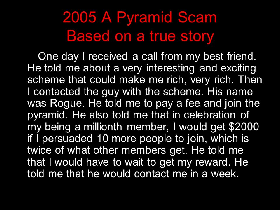 2005 A Pyramid Scam Based on a true story One day I received a call from my best friend.