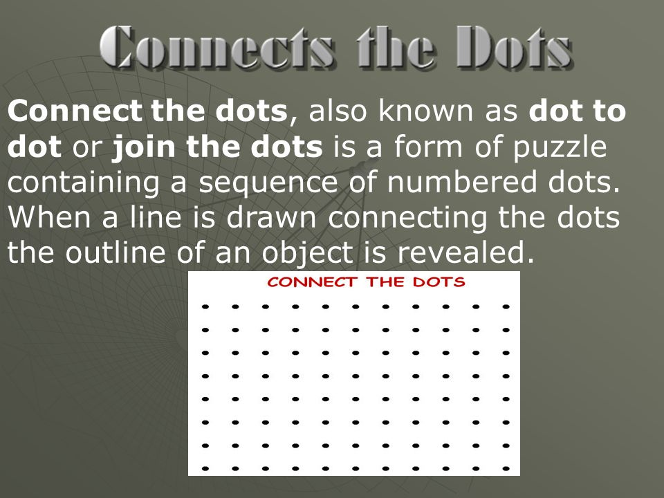 Connect the dots, also known as dot to dot or join the dots is a form of puzzle containing a sequence of numbered dots. When a line is drawn connectin