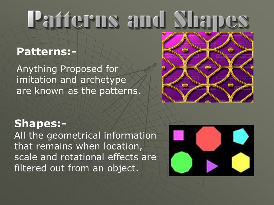 Patterns:- Anything Proposed for imitation and archetype are known as the patterns. Shapes:- All the geometrical information that remains when locatio