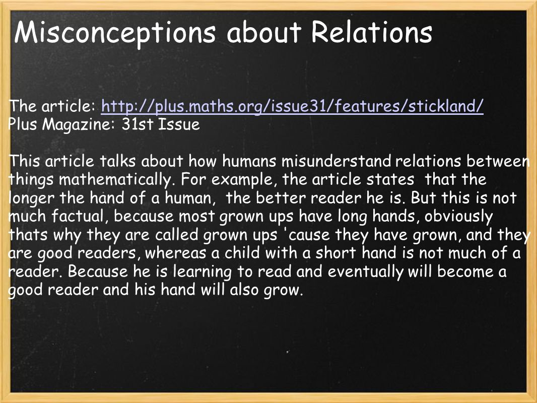 Misconceptions about Relations The article: http://plus.maths.org/issue31/features/stickland/http://plus.maths.org/issue31/features/stickland/ Plus Magazine: 31st Issue This article talks about how humans misunderstand relations between things mathematically.